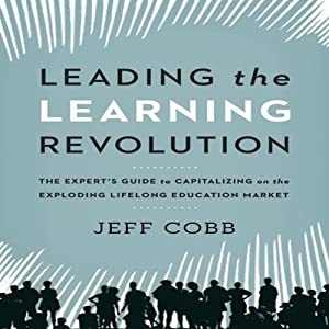 Leading the Learning Revolution: The Expert's Guide to Capitalizing on the Exploding Lifelong Education Market | [Jeff Cobb]
