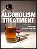 Easy Alcoholism Treatment: Your personal guide to help you overcome alcohol addiction for life (Alcohol Addiction, addictions)