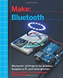 Make: Bluetooth: Bluetooth LE Projects With Arduino, Raspberry Pi, and Smartphones (Make : Technology on Your Time)