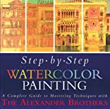 Step-By-Step Watercolor Painting: A Complete Guide to Mastering Techniques with the Alexander Brothers