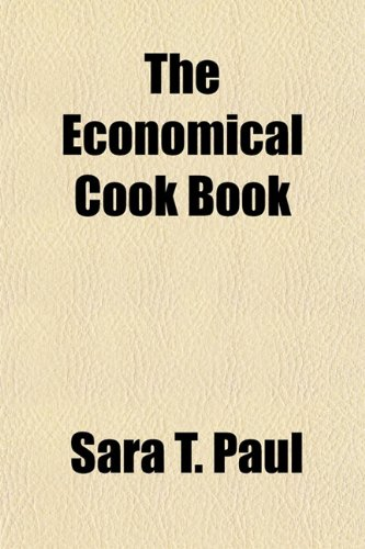 The Economical Cook Book; A Practical Guide for Housekeepers in the Preparation of Every Day Meals, Containing More Than One Thousand Domestic ... Meals, Lists of Meats and Vegetables in Sea
