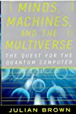 Minds, Machines, and the Multiverse: The Quest for the Quantum Computer