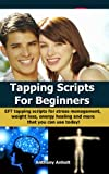 Tapping Scripts for Beginners - EFT tapping scripts for stress management, weight loss, energy healing and more that you can use today! (inspired by Nick Ortner, Gary Craig and Judith Orloff)
