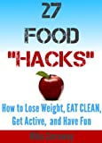 """27 Food """"Hacks"""" - How to Eat Clean, Lose Weight, Get Active, and Have FUN!"""