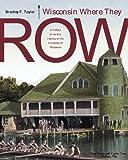 Wisconsin Where They Row: A History of Varsity Rowing