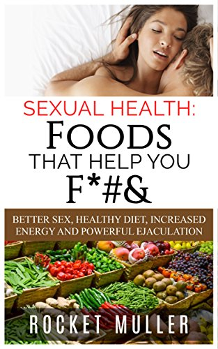Sexual Health: Foods That Help You F*#&: Better Sex, Healthy Diet, Increased Energy and Powerful Ejaculation (Men's Health)