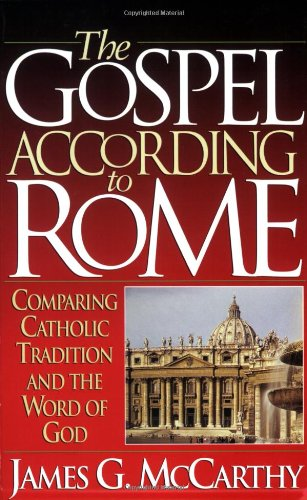 The Gospel According to Rome: Comparing Catholic Tradition and the Word of God: James G. McCarthy: 9781565071070: Amazon.com: Books