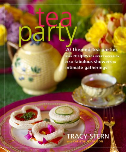 Tea Party: 20 Themed Tea Parties with Recipes for Every Occasion, from Fabulous Showers to Intimate Gatherings