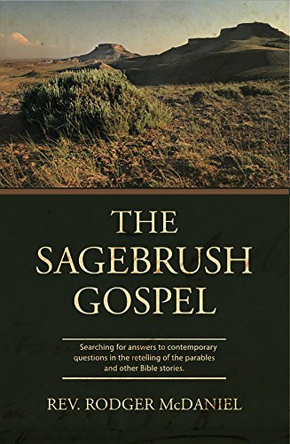 Rodger McDaniel - The Sagebrush Gospel: Searching for answers to contemporary questions in the retelling of the parables and other Bible stories.