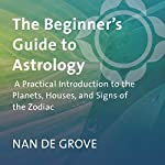 The Beginner's Guide to Astrology: A Practical Introduction to the Planets, Houses, and Signs of the Zodiac | Nan De Grove