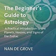 The Beginner's Guide to Astrology: A Practical Introduction to the Planets, Houses, and Signs of the Zodiac  by Nan De Grove Narrated by Nan De Grove