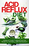 Acid Reflux: Acid Reflux Diet: A Beginner's Guide To Natural Cures And Recipes For Acid Reflux, GERD And Heartburn (acid reflux, acid reflux diet recipes, acid reflux cookbook, GERD diet recipes)