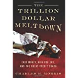 The Trillion Dollar Meltdown: Easy Money, High Rollers, and the Great Credit Crash ~ Charles R. Morris
