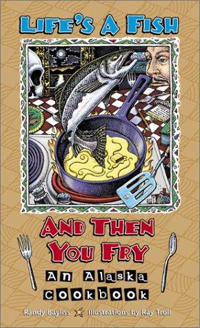 Life'S A Fish And Then You Fry: An Alaska Cookbook
