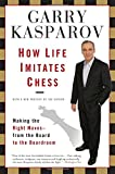 How Life Imitates Chess: Making the Right Moves, from the Board to the Boardroom (1596913886) by Kasparov, Garry