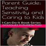 Parent Guide: Teaching Sensitivity and Caring to Kids: I-Can-Do-It Book Series | Douglas H Ruben PhD
