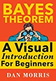 Bayes Theorem Examples: A  Beginners Visual Approach to Bayesian Data Analysis If you are looking for a short beginners guide packed with visual examples, this booklet is for you. From Google search results to Netflix recommendations and inve...
