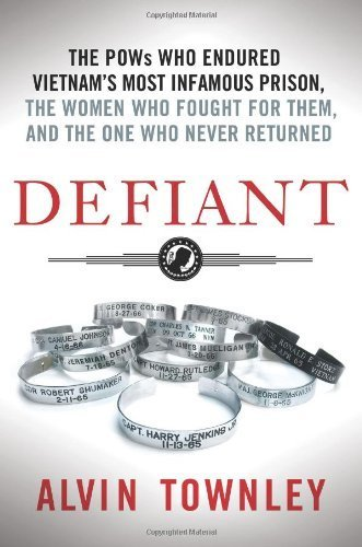 Defiant: The POWs Who Endured Vietnam's Most Infamous Prison, the Women Who Fought for Them, and the One Who Never Returned by Townley, Alvin (2014) Hardcover