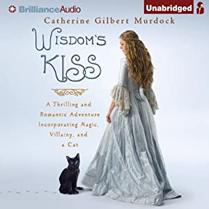 Wisdom's Kiss: A Thrilling and Romantic Adventure, Incorporating Magic, Villany, and a Cat | [Catherine Gilbert Murdock]