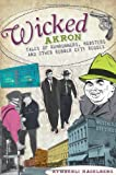 Wicked Akron:: Tales of Rumrunners, Mobsters and Other Rubber City Rogues