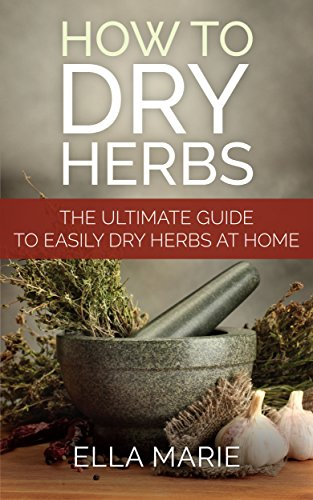 Herbal Medicine: How To Dry Herbs - The Complete DIY Guide to Easily Drying Herbs For Natural Herbal Medicine (Foraging, Herbal, Herbal Remedies, Herbal Medicine, Dry Herbs) by Ella Marie