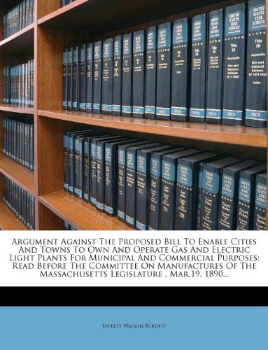 Argument Against The Proposed Bill To Enable Cities And Towns To Own And Operate Gas And Electric Light Plants For Municipal And Commercial Purposes: ... Massachusetts Legislature , Mar.19, 1890...