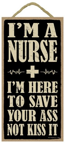 Im-a-nurse-Im-here-to-save-your-ass-not-kiss-it-5-x-10-wood-sign-plaque