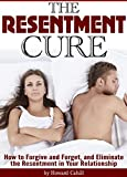 The Resentment Cure: How to Forgive and Forget, and Eliminate the Resentment in Your Relationship