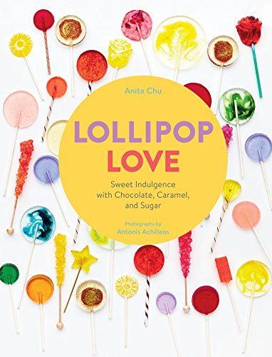 Lollipop Love: Sweet Indulgence with Chocolate, Caramel, and Sugar by Anita Chu