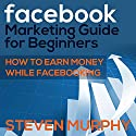 Facebook Marketing Guide for Beginners: How to Earn Money While Facebooking (       UNABRIDGED) by Steven Murphy Narrated by Jon Filipko