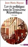 La vie politique sous la Troisi�me R�publique, 1870-1940 par Mayeur