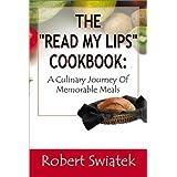 "The ""Read My Lips"" Cookbook: A Culinary Journey of Memorable Meals ~ Robert S. Swiatek"