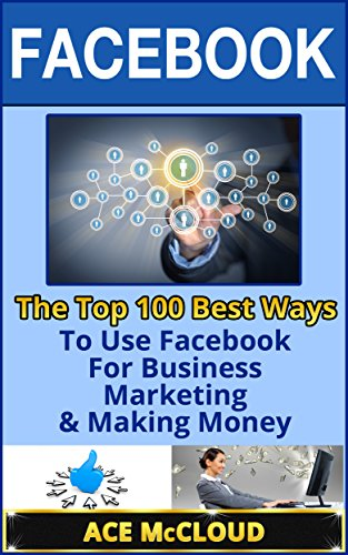 Facebook: The Top 100 Best Ways To Use Facebook For Business, Marketing, & Making Money (Facebook Marketing, Facebook For Business, Business Marketing With Social Media)