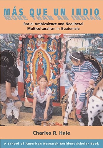 Mas Que Un Indio (More Than An Indian): Racial  Ambivalence And The Paradox Of Neoliberal Multiculturalism in Guatemala