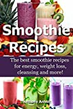 Anthony Anholt Smoothie Recipes: The best smoothie recipes for increased energy, weight loss, cleansing and more!: 1