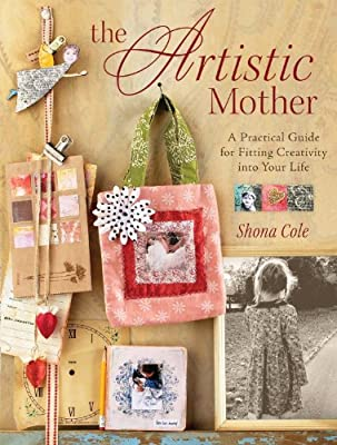 The Artistic Mother: A Practical Guide to Fitting Creativity into Your Life