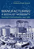 "Kimberly Zarecor, ""Manufacturing a Socialist Modernity: Housing in Czechoslovakia, 1945-1960"" (Pittsburgh UP, 2011)"