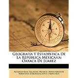 Geografía Y Estadística De La República Mexicana: Oaxaca De Juarez