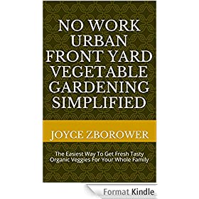No Work Urban Front Yard Vegetable Gardening Simplified: The Easiest Way To Get Fresh Tasty Organic Veggies For Your Whole Family (Food and Nutrition Series Book 1) (English Edition)