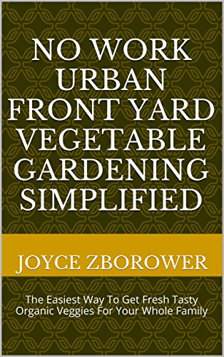 Free Kindle Book : No Work Urban Front Yard Vegetable Gardening Simplified: The Easiest Way To Get Fresh Tasty Organic Veggies For Your Whole Family (Food and Nutrition Series Book 1)