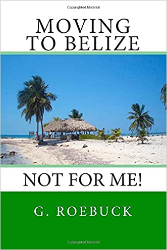 Moving to Belize - Not for Me!:The facts about the lifestyle, culture and practicalities of expat living in Belize