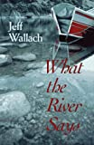 What the River Says: Whitewater Journeys Along the Inner Frontiers