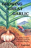 Ron L. Engeland Growing Great Garlic: The Definitive Guide for Organic Gardeners and Small Farmers