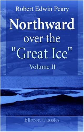 """Northward over the """"Great Ice"""": A Narrative of Life and Work along the Shores and upon the Interior Ice-Cap of Northern Greenland in the Years 1886 and 1891-1897. Volume 2 written by Robert Edwin Peary"""