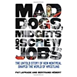 Mad Dogs, Midgets and Screw Jobs: The Untold Story of How Montreal Shaped the World of Wrestlingby Pat Laprade