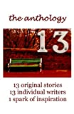 13 The Anthology: 13 original stories, 13 individual writers, 1 spark of inspiration (The 13 Project) (Volume 1)