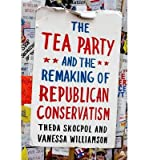 img - for [ { THE TEA PARTY AND THE REMAKING OF REPUBLICAN CONSERVATISM } ] by Theda Skocpol (AUTHOR) Apr-01-2013 [ Paperback ] book / textbook / text book