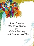 img - for I am Innocent - The True Stories of Crime, Mutiny, and Disasters At Sea book / textbook / text book