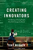 Creating Innovators: The Making of Young People Who Will Change the World