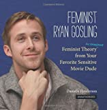 Feminist Ryan Gosling: Feminist Theory (as Imagined) from Your Favorite Sensitive Movie Dude by Henderson, Danielle [2012]